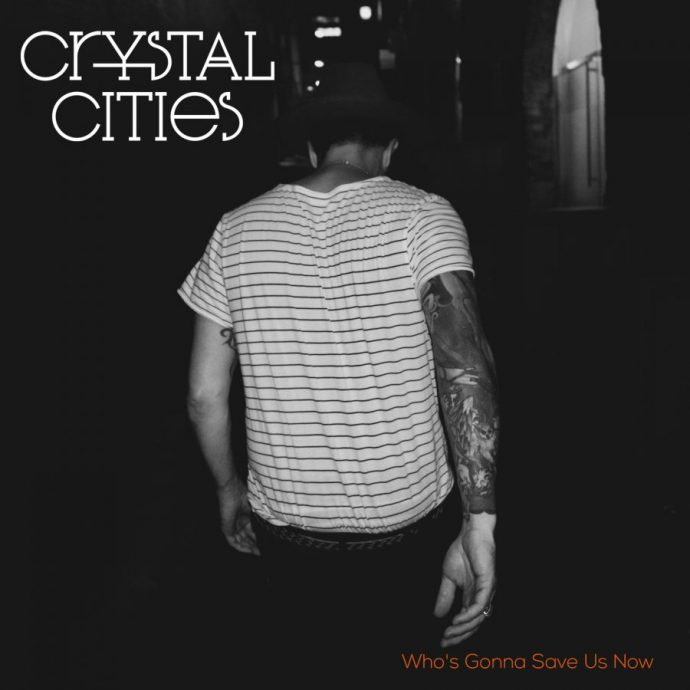 "Featured Song & Video: CRYSTAL CITIES – ""Who's Gonna Save Us Now"""