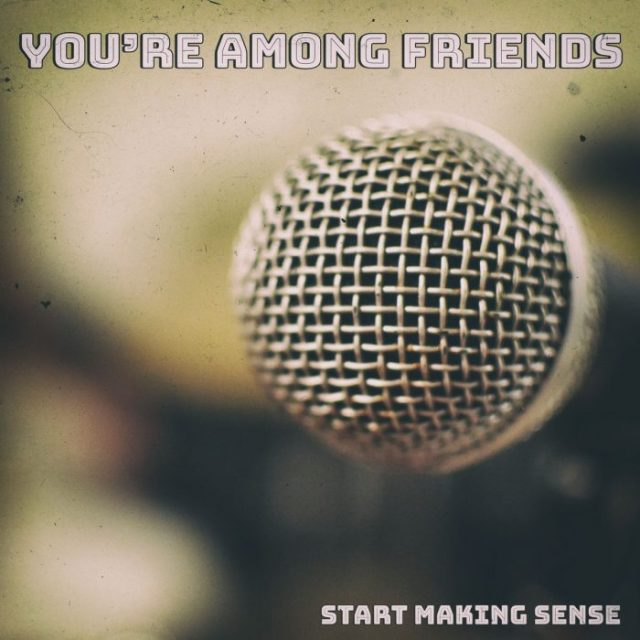 You're Among Friends Start Making Sense